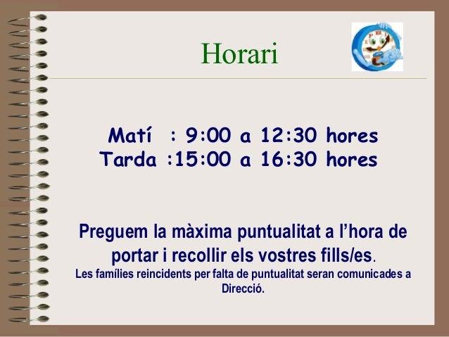 Horari  Matí : 9:00 a 12:30 hores  Tarda :15:00 a 16:30 hores  Preguem la màxima puntualitat a l'hora de  portar i recolli...