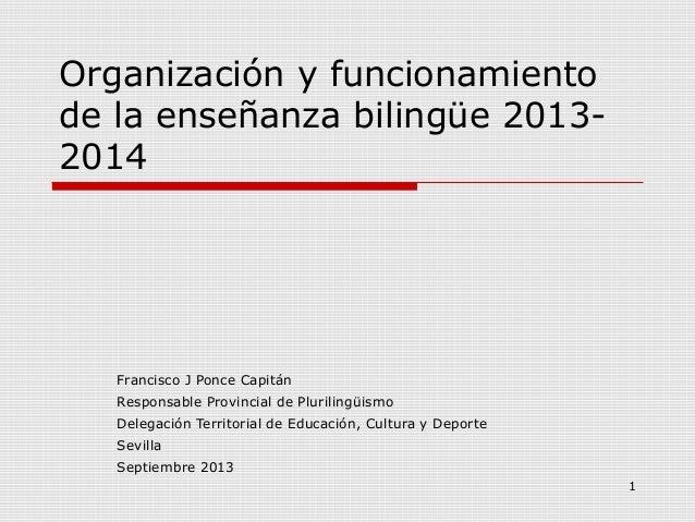 1 Organización y funcionamiento de la enseñanza bilingüe 2013- 2014 Francisco J Ponce Capitán Responsable Provincial de Pl...
