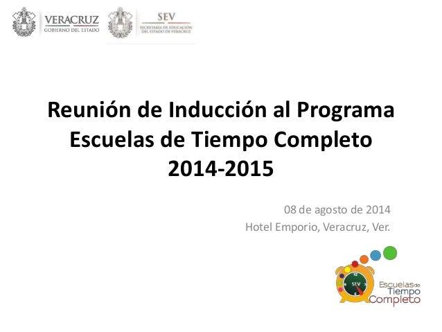 Reunión de Inducción al Programa  Escuelas de Tiempo Completo  2014-2015  08 de agosto de 2014  Hotel Emporio, Veracruz, V...