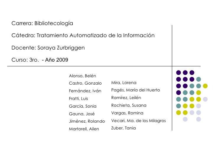 Carrera: Bibliotecología Cátedra: Tratamiento Automatizado de la Información Docente: Soraya Zurbriggen Curso: 3ro.   - Añ...