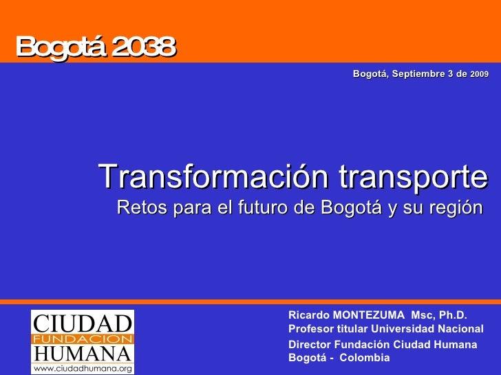 Bogotá 2038 Bogotá, Septiembre 3 de  2009 Transformación transporte Retos para el futuro de Bogotá y su región  Ricardo MO...