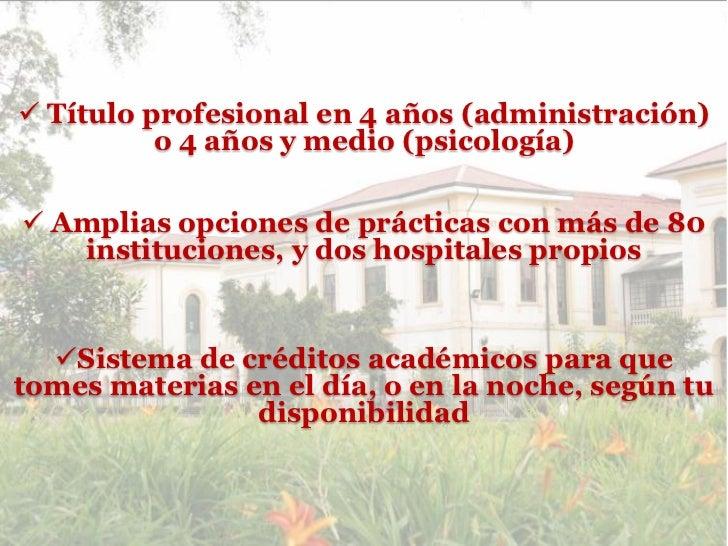  Título profesional en 4 años (administración)          o 4 años y medio (psicología) Amplias opciones de prácticas con ...