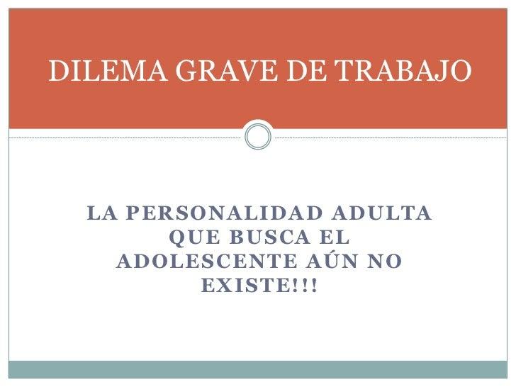 DILEMA GRAVE DE TRABAJO  LA PERSONALIDAD ADULTA        QUE BUSCA EL    ADOLESCENTE AÚN NO          EXISTE!!!