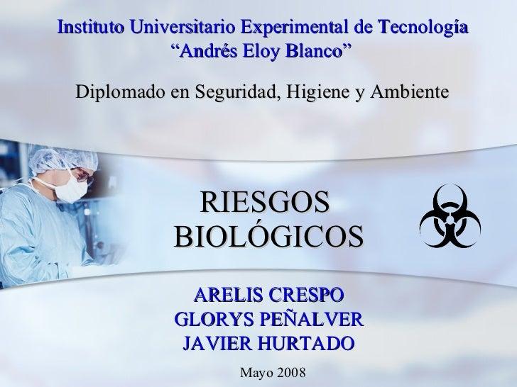 """RIESGOS  BIOLÓGICOS ARELIS CRESPO GLORYS PEÑALVER JAVIER HURTADO Instituto Universitario Experimental de Tecnología """" Andr..."""