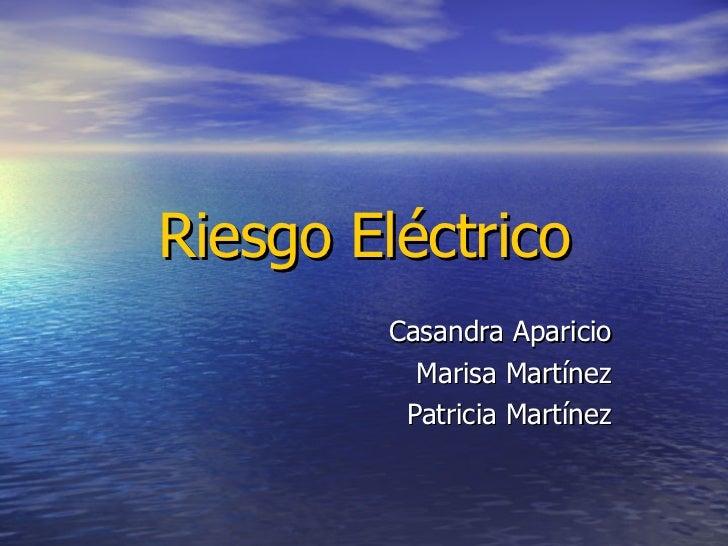 Riesgo Eléctrico Casandra Aparicio Marisa Martínez Patricia Martínez