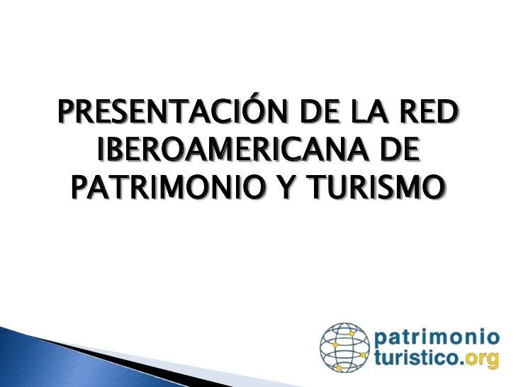 PRESENTACIÓN DE LA RED IBEROAMERICANA DE PATRIMONIO Y TURISMO<br />