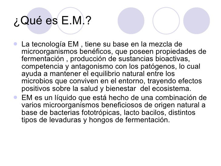 ¿Qué es E.M.? <ul><li>La tecnología EM , tiene su base en la mezcla de microorganismos benéficos, que poseen propiedades d...