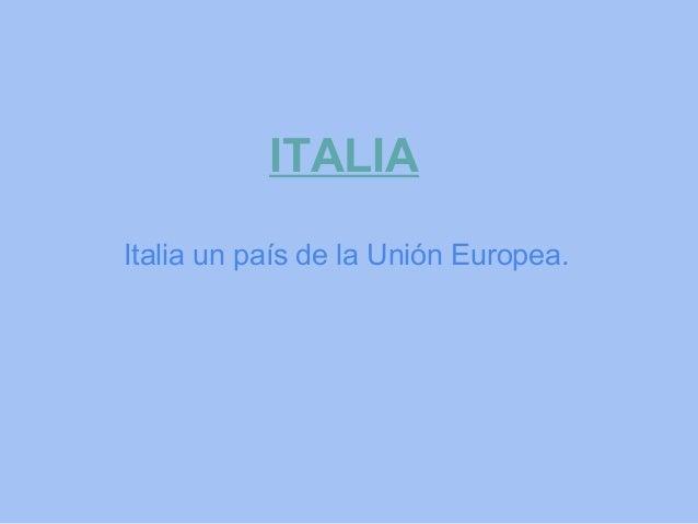 ITALIAItalia un país de la Unión Europea.