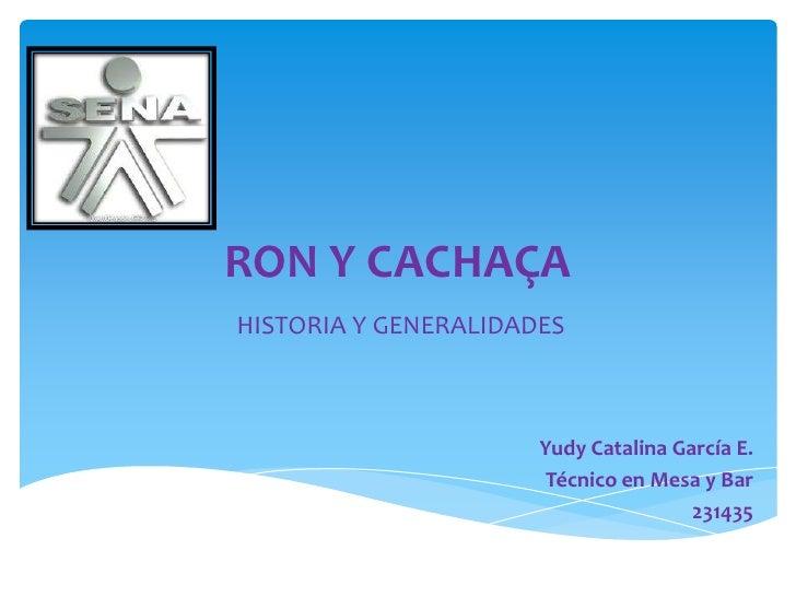 RON Y CACHAÇA<br />HISTORIA Y GENERALIDADES<br />Yudy Catalina García E.<br />Técnico en Mesa y Bar<br />231435<br />