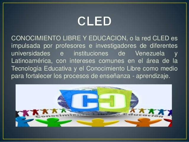 CONOCIMIENTO LIBRE Y EDUCACION, o la red CLED es impulsada por profesores e investigadores de diferentes universidades e i...