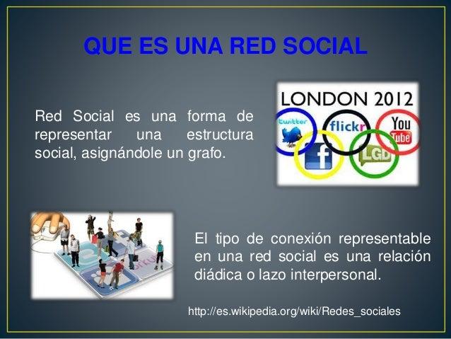 QUE ES UNA RED SOCIAL Red Social es una forma de representar una estructura social, asignándole un grafo. El tipo de conex...