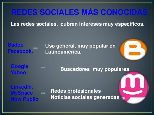 REDES SOCIALES MÁS CONOCIDAS Las redes sociales, cubren intereses muy específicos. Badoo Facebook. Uso general, muy popula...
