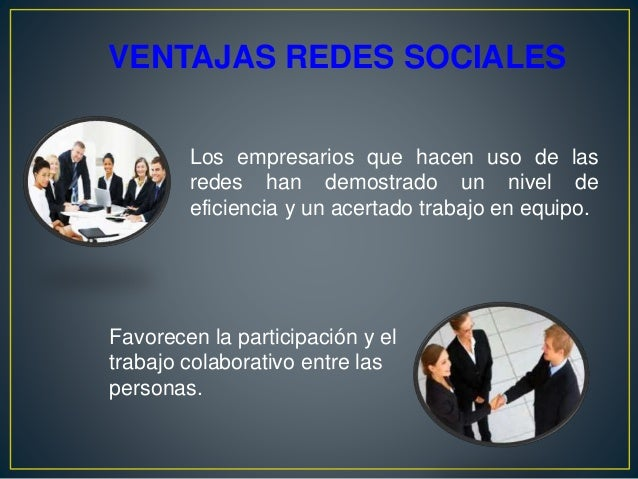 VENTAJAS REDES SOCIALES Los empresarios que hacen uso de las redes han demostrado un nivel de eficiencia y un acertado tra...