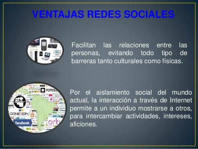 VENTAJAS REDES SOCIALES Por el aislamiento social del mundo actual, la interacción a través de Internet permite a un indiv...