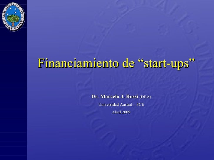 "Financiamiento de  ""start-ups""   Dr. Marcelo J. Rossi   (DBA) Universidad Austral – FCE Abril 2009"