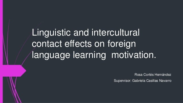 Linguistic and intercultural  contact effects on foreign  language learning motivation.  Rosa Cortés Hernández  Supervisor...
