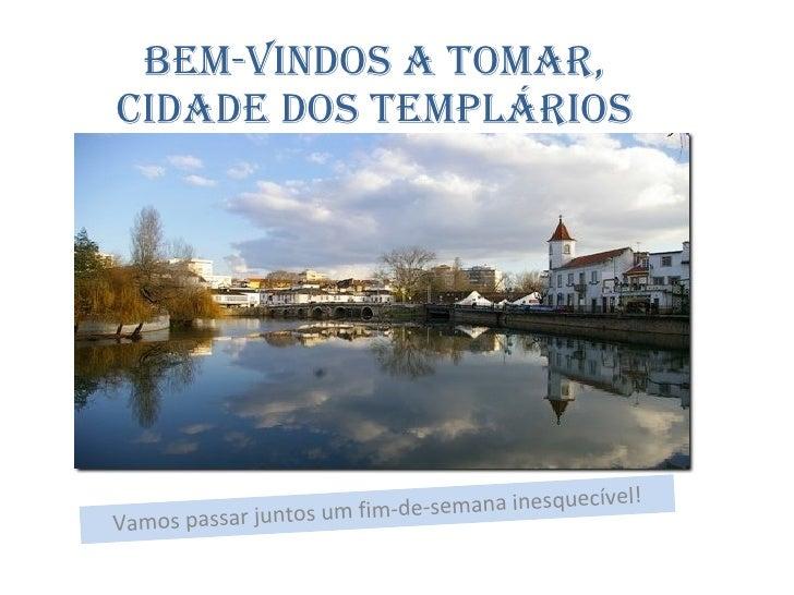 Bem-vindos a Tomar, cidade dos Templários Vamos passar juntos um fim-de-semana inesquecível!