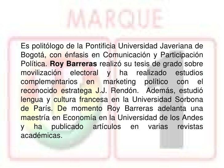 Roy Barreras tiene una trayectoria de más de 10 años enprocesos de participación y campañas políticas, iniciándoseen los e...