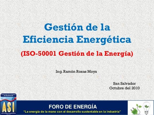 Gestión de la Eficiencia Energética (ISO-50001 Gestión de la Energía) Ing. Ramón Rosas Moya San Salvador Octubre del 2010 ...