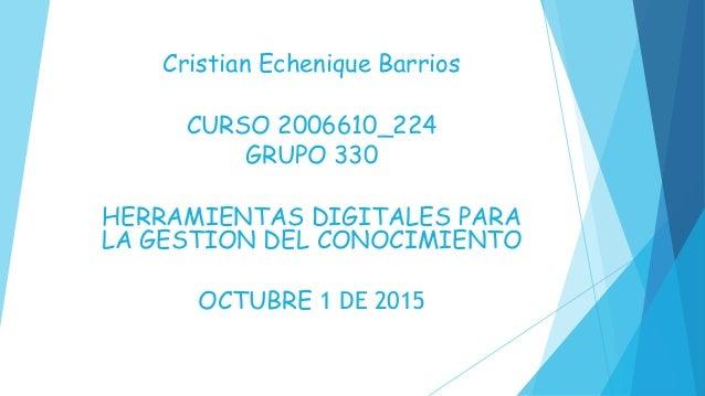 Cristian Echenique Barrios CURSO 2006610_224 GRUPO 330 HERRAMIENTAS DIGITALES PARA LA GESTION DEL CONOCIMIENTO OCTUBRE 1 D...