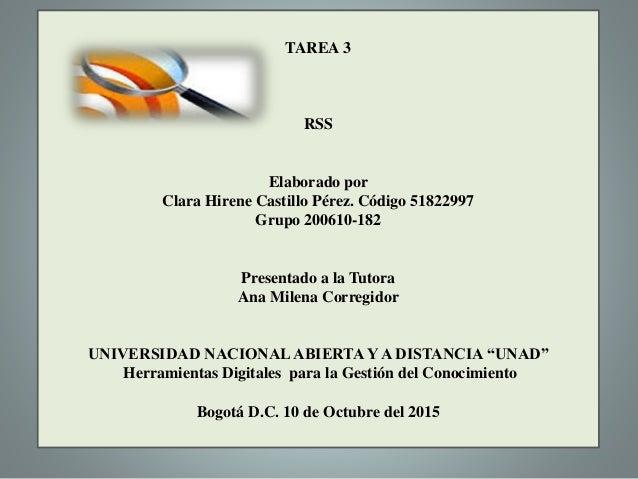 TAREA 3 RSS Elaborado por Clara Hirene Castillo Pérez. Código 51822997 Grupo 200610-182 Presentado a la Tutora Ana Milena ...