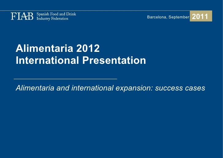 Alimentaria 2012  International Presentation  Alimentaria and international expansion: success cases 2011 Barcelona, Septe...