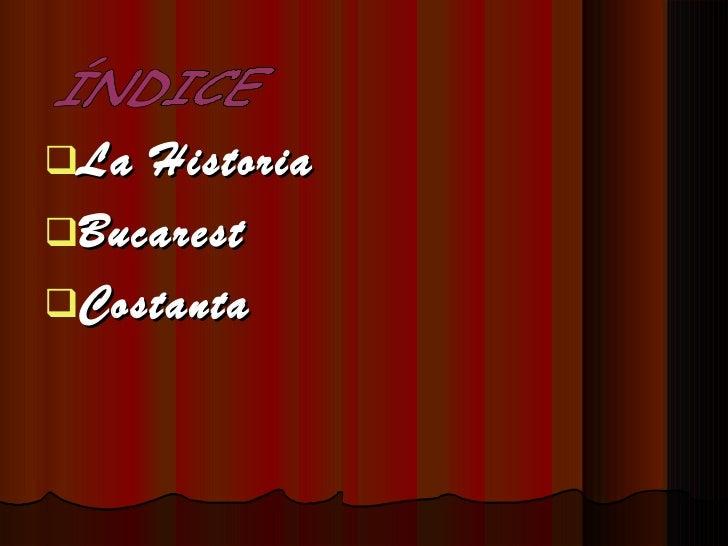 <ul><li>La Historia   </li></ul><ul><li>Bucarest </li></ul><ul><li>Costanta </li></ul>ÍNDICE