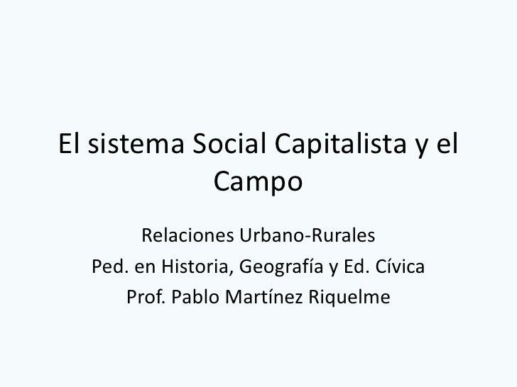 El sistema Social Capitalista y el            Campo        Relaciones Urbano-Rurales  Ped. en Historia, Geografía y Ed. Cí...