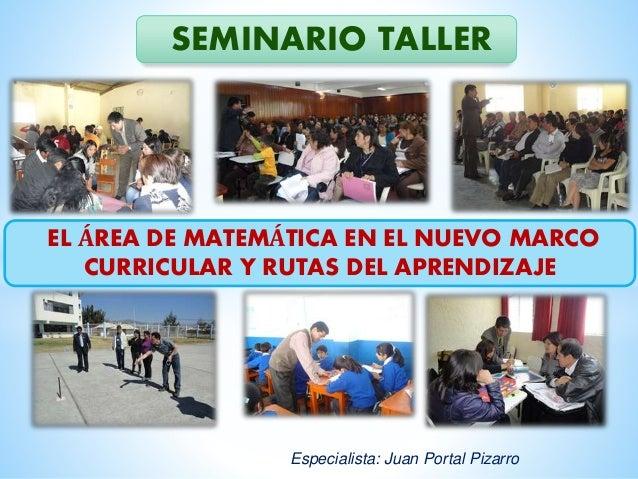 EL ÁREA DE MATEMÁTICA EN EL NUEVO MARCO CURRICULAR Y RUTAS DEL APRENDIZAJE SEMINARIO TALLER Especialista: Juan Portal Piza...