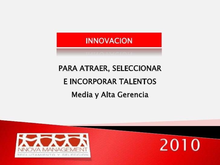 INNOVACION<br />PARA ATRAER, SELECCIONAR E INCORPORAR TALENTOS <br />Media y Alta Gerencia<br />2010<br />
