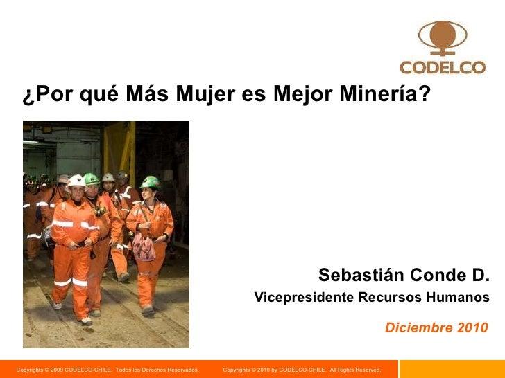 ¿Por qué Más Mujer es Mejor Minería? Diciembre 2010 Sebastián Conde D. Vicepresidente Recursos Humanos