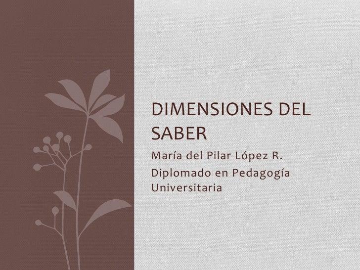 DIMENSIONES DELSABERMaría del Pilar López R.Diplomado en PedagogíaUniversitaria