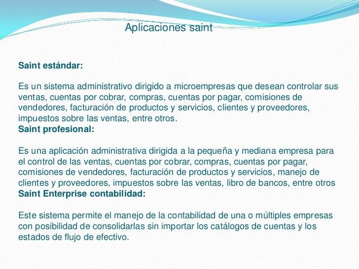 Aplicaciones saintSaint estándar:Es un sistema administrativo dirigido a microempresas que desean controlar susventas, cue...