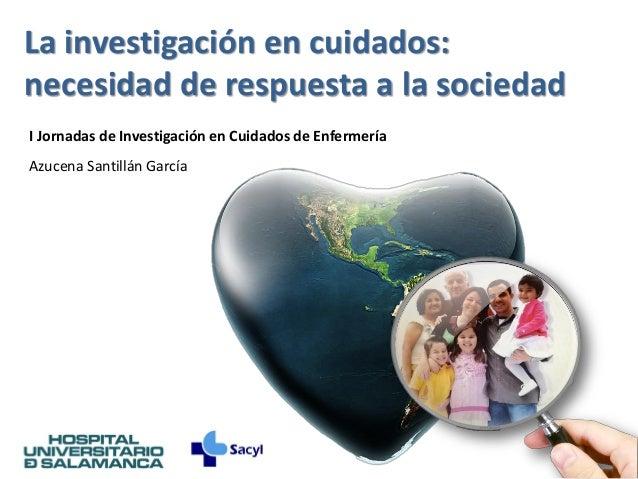 La investigación en cuidados:necesidad de respuesta a la sociedadI Jornadas de Investigación en Cuidados de EnfermeríaAzuc...