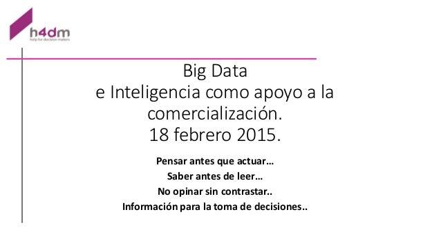 Big Data e Inteligencia como apoyo a la comercialización. 18 febrero 2015. Pensar antes que actuar… Saber antes de leer… N...