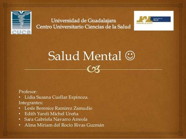 Salud Mental  Profesor: • Lidia Susana Cuellar Espinoza. Integrantes: • Lesle Berenice Ramirez Zamudio • Edith Yareli Mic...