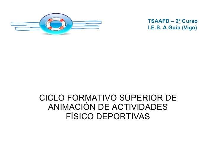 CICLO FORMATIVO SUPERIOR DE ANIMACIÓN DE ACTIVIDADES FÍSICO DEPORTIVAS TSAAFD – 2 º  Curso I.E.S. A Guia (Vigo)