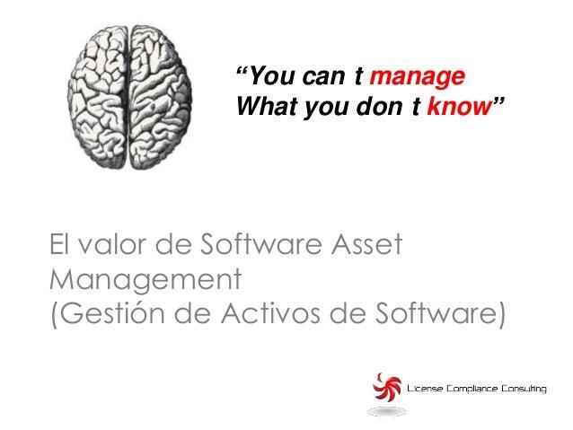 """""""You can t manage            What you don t know""""El valor de Software AssetManagement(Gestión de Activos de Software)"""