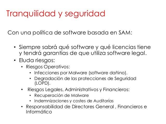 Tranquilidad y seguridadCon una política de software basada en SAM:  • Siempre sabrá qué software y qué licencias tiene   ...