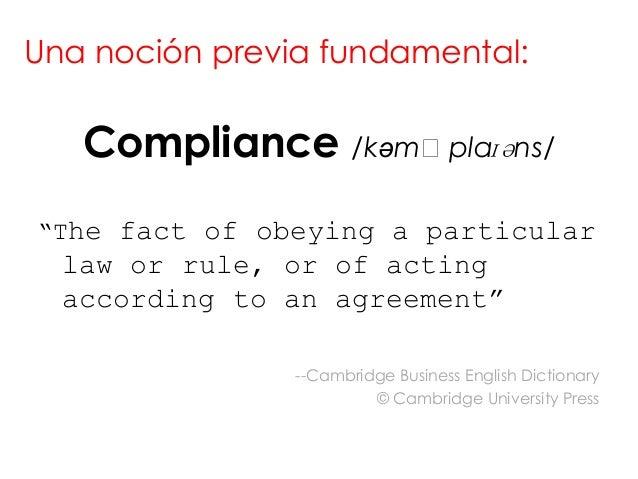 "Una noción previa fundamental:   Compliance /kəmˈplaɪəns/""The fact of obeying a particular  law or rule, or of acting  acc..."