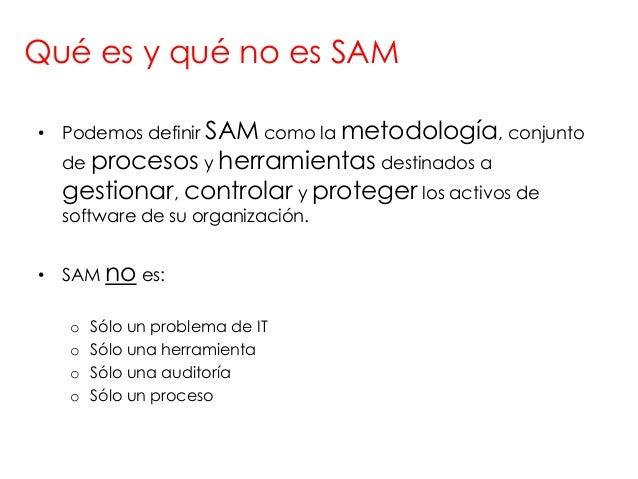 Qué es y qué no es SAM• Podemos definir SAM como la metodología, conjunto  de procesos y herramientas destinados a  gestio...