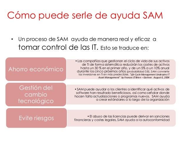 Cómo puede serle de ayuda SAM• Un proceso de SAM ayuda de manera real y eficaz a  tomar control de las IT. Esto se traduce...