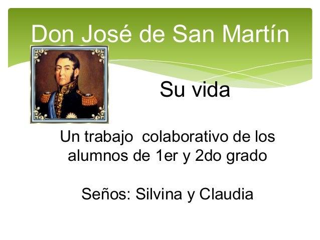 Don José de San Martín Su vida Un trabajo colaborativo de los alumnos de 1er y 2do grado Seños: Silvina y Claudia