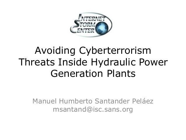 Avoiding CyberterrorismThreats Inside Hydraulic PowerGeneration PlantsManuel Humberto Santander Peláezmsantand@isc.sans.org
