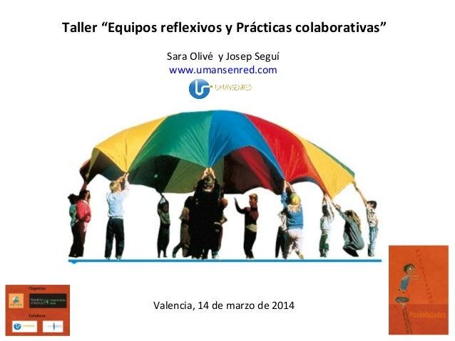 """Taller """"Equipos reflexivos y Prácticas colaborativas"""" Sara Olivé y Josep Seguí www.umansenred.com Valencia, 14 de marzo de..."""