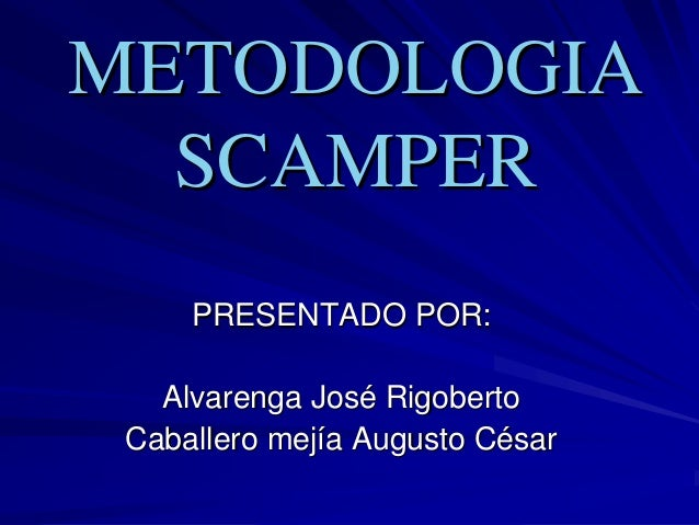 METODOLOGIAMETODOLOGIA SCAMPERSCAMPER PRESENTADO POR:PRESENTADO POR: Alvarenga JosAlvarenga Joséé RigobertoRigoberto Cabal...