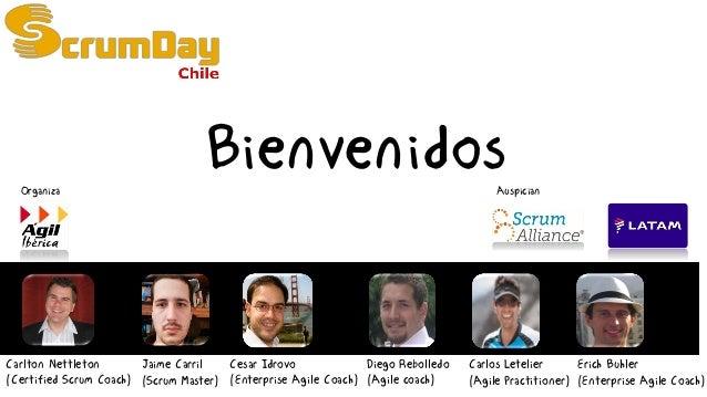 Bienvenidos Carlton Nettleton (Certified Scrum Coach) Jaime Carril (Scrum Master) Diego Rebolledo (Agile coach) Cesar Idro...
