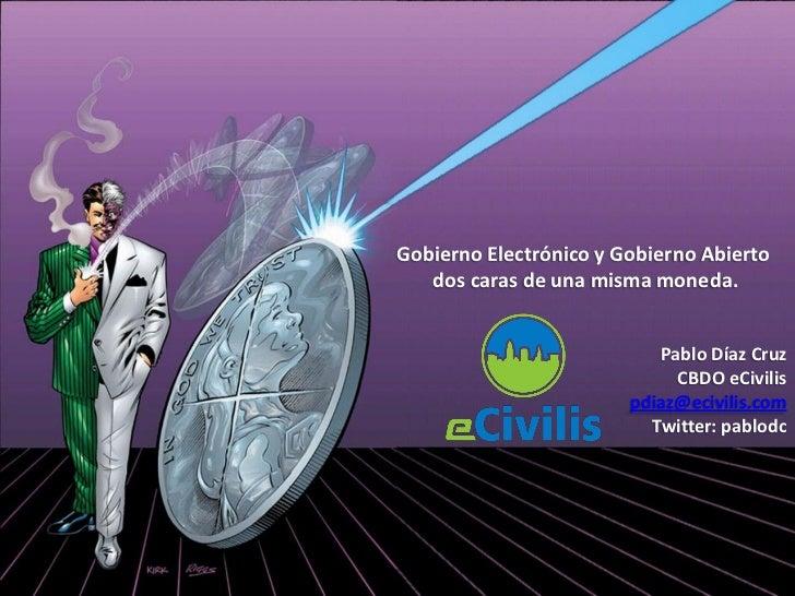 Gobierno Electrónico y Gobierno Abierto    dos caras de una misma moneda.                              Pablo Díaz Cruz    ...
