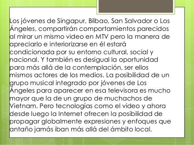 Los jóvenes de Singapur, Bilbao, San Salvador o LosÁngeles, compartirán comportamientos parecidosal mirar un mismo video e...