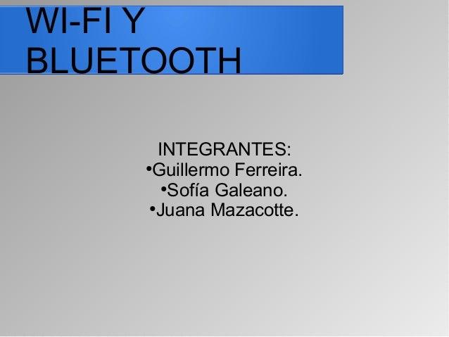 WI-FI Y BLUETOOTH INTEGRANTES: ● Guillermo Ferreira. ● Sofía Galeano. ● Juana Mazacotte.